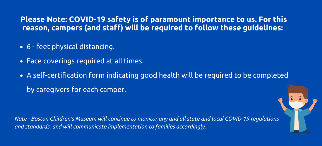 Please note: Covid nineteen safety is of paramount importance to us. For this reason, campers and staff will be required to follow these guidelines. six fee physical distancing. face coverings required at times. a self certification form indicating good health will be required to be completed by caregivers for each child. Note - Boston Children's Museum will continue to monitor any and all state and local covid nineteen regulations and standards, and will communicate implementation to families accordingly.