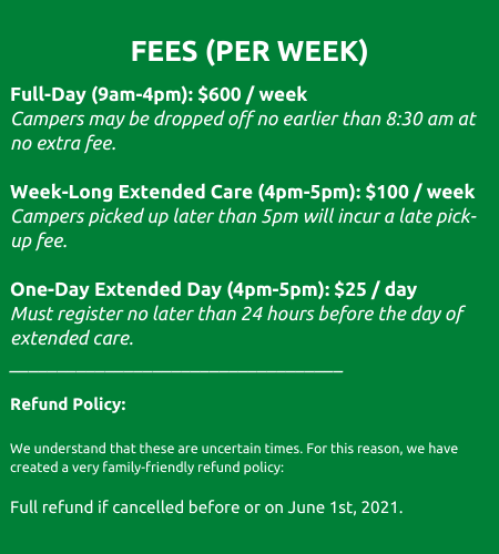 Fees. A full-day camp week 9pm to 4pm daily is six hundred dollars. Week long extended care 4pm to 5pm daily is one hundred dollars per week. For more information about fees and refund policy, please visit our FAQ page in the menu at the top of the page.