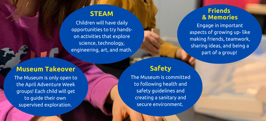 Museum Take over. The Museum is only open to the april adventure week groups. Each child will get to guide their own supervised exploration. Steam. Children will have daily opportunities to try hands=on activities that explore science, technology, engineering, art, and math. Safety. The Museum is committed to following health and safety guildelines and creating a sanitary and secure environment. Friends and memories. Engage in important aspects of growing up, like making friends, teamwork, sharing ideas, and being a part of a group.