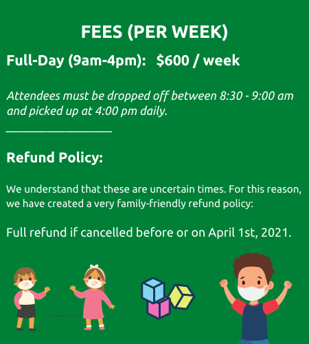 Fees per week. Full day nine a m to 4 p m. six hundred dollars per week. attendees must be dropped off between eight thirty to nine a m and picked up at four p m daily. Refund policy. We understand that these are uncertain times. For this reason, we have created a very family friendly refund policy. Full refund if cancelled before or on April first 2021.