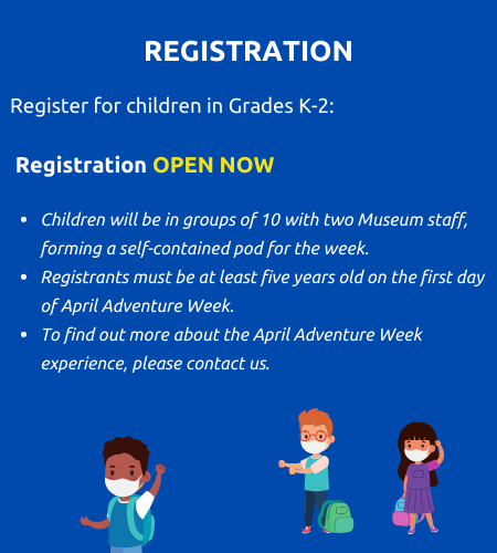 Registration. Register for children in grades k to two. Registration open now. Children will be in groups of ten with two museum staff forming a self contained pod for the week. Registrants must be at least five years old on the first day of April Adventure Week. To find out more about the April Adventure Week experience, please contact us.