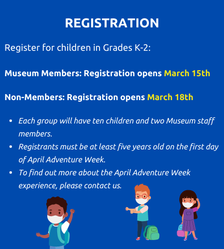 Registration. Register for children in grades k to two. Museum members registration opens march fifteenth. non members registration opens march eighteenth. Each group will have ten children and two museum staff members. registrants must be at least five years old on the first day of April adventure week. To find out more about the April adventure week experience, please contact us.